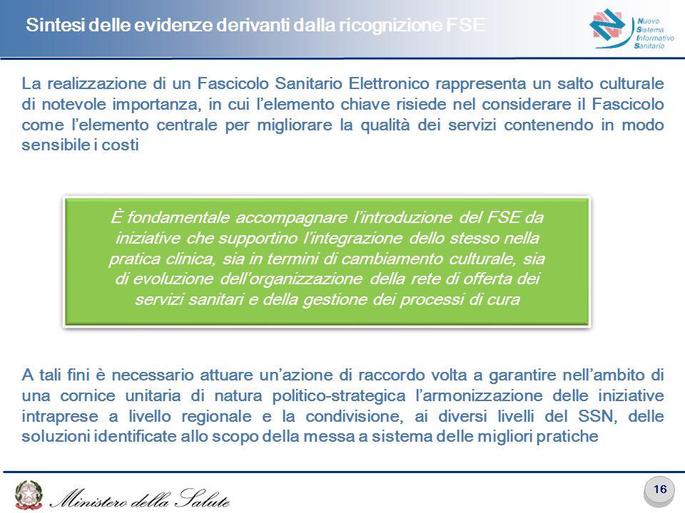 16 Sintesi delle evidenze derivanti dalla ricognizione FSE La realizzazione di un Fascicolo Sanitario Elettronico rappresenta un salto culturale di notevole importanza, in cui l'elemento chiave risiede nel considerare il Fascicolo come l'elemento centrale per migliorare la qualità dei servizi contenendo in modo sensibile i costi A tali fini è necessario attuare un'azione di raccordo volta a garantire nell'ambito di una cornice unitaria di natura politico-strategica l'armonizzazione delle iniziative intraprese a livello regionale e la condivisione, ai diversi livelli del SSN, delle soluzioni identificate allo scopo della messa a sistema delle migliori pratiche È fondamentale accompagnare l'introduzione del FSE da iniziative che supportino l'integrazione dello stesso nella pratica clinica, sia in termini di cambiamento culturale, sia di evoluzione dell'organizzazione della rete di offerta dei servizi sanitari e della gestione dei processi di cura