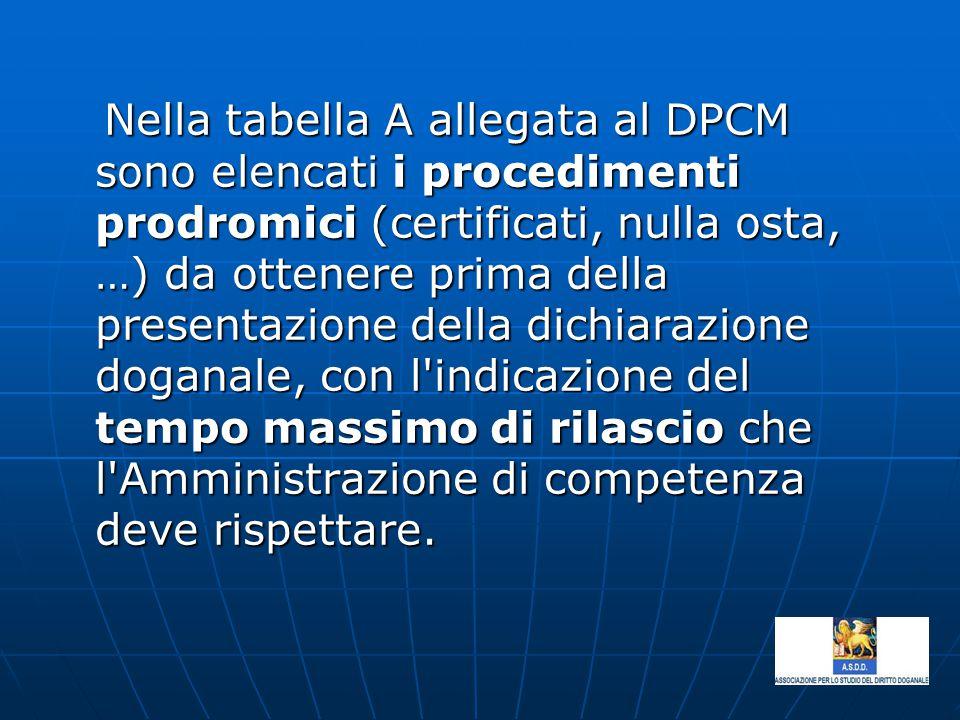 Nella tabella A allegata al DPCM sono elencati i procedimenti prodromici (certificati, nulla osta, …) da ottenere prima della presentazione della dichiarazione doganale, con l indicazione del tempo massimo di rilascio che l Amministrazione di competenza deve rispettare.