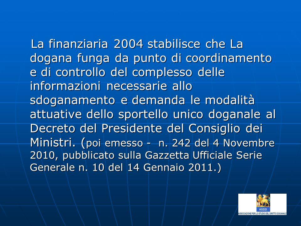La finanziaria 2004 stabilisce che La dogana funga da punto di coordinamento e di controllo del complesso delle informazioni necessarie allo sdoganamento e demanda le modalità attuative dello sportello unico doganale al Decreto del Presidente del Consiglio dei Ministri.