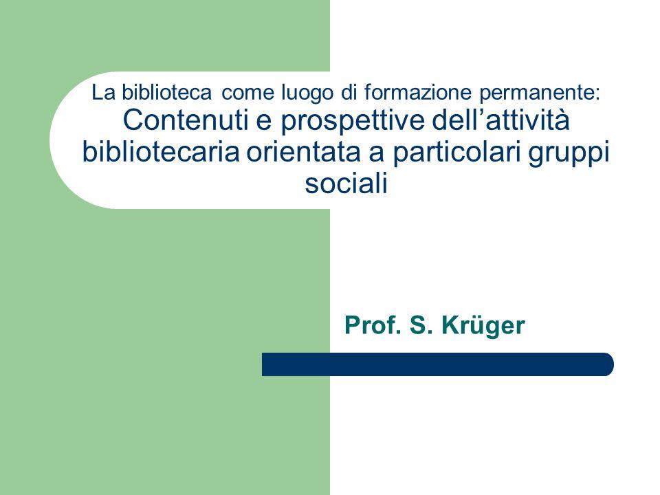 La biblioteca come luogo di formazione permanente: Contenuti e prospettive dell'attività bibliotecaria orientata a particolari gruppi sociali Prof. S.