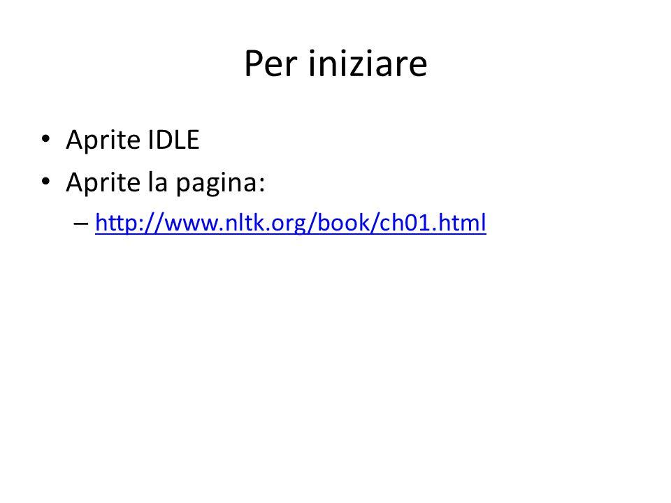 Per iniziare Aprite IDLE Aprite la pagina: – http://www.nltk.org/book/ch01.html http://www.nltk.org/book/ch01.html