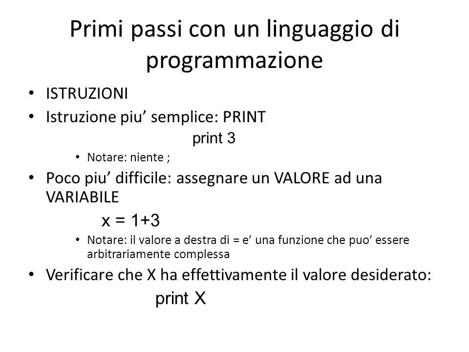 Primi passi con un linguaggio di programmazione ISTRUZIONI Istruzione piu' semplice: PRINT print 3 Notare: niente ; Poco piu' difficile: assegnare un