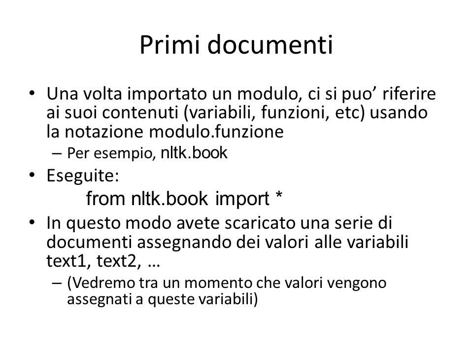Liste in Python I documenti in NLTK hanno rappresentazioni diverse, una delle quali e' in forma di LISTA Le liste sono il secondo tipo di dato che vedremo in Python Una lista e' una sequenza di elementi anche di tipi diversi sent1 = ['Call', 'me', 'Ishmael'] Operazioni base su liste: – Accedere ad elementi: sent1[0], sent1[-1] – Accedere a sottoliste (slicing): text5[16715:16735] – Lunghezza: len(sent1)