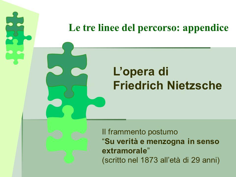 """Le tre linee del percorso: appendice L'opera di Friedrich Nietzsche Il frammento postumo """"Su verità e menzogna in senso extramorale"""" (scritto nel 1873"""