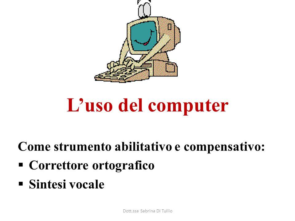 L'uso del computer Come strumento abilitativo e compensativo:  Correttore ortografico  Sintesi vocale Dott.ssa Sabrina Di Tullio