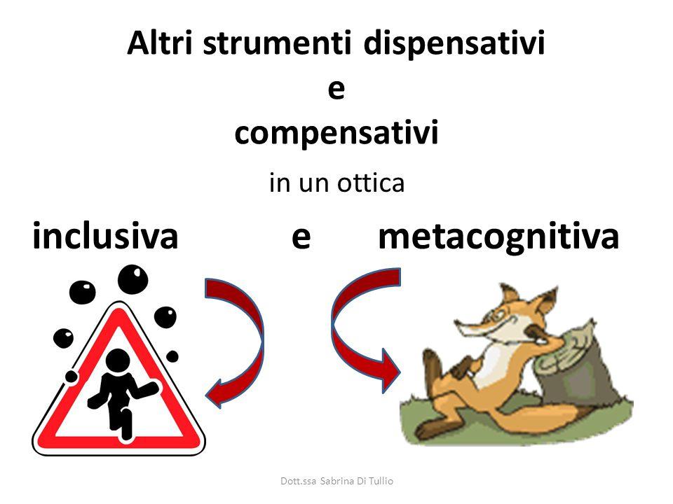 Altri strumenti dispensativi e compensativi in un ottica inclusiva e metacognitiva Dott.ssa Sabrina Di Tullio