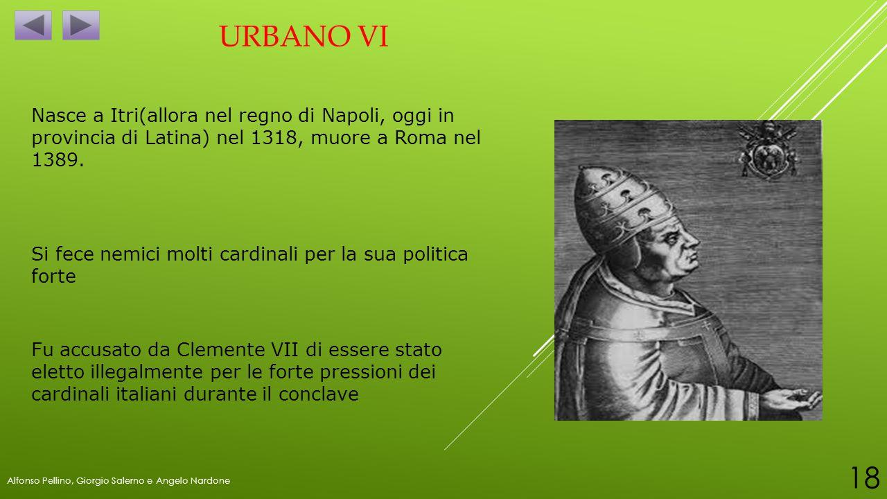 URBANO VI Nasce a Itri(allora nel regno di Napoli, oggi in provincia di Latina) nel 1318, muore a Roma nel 1389. Fu accusato da Clemente VII di essere