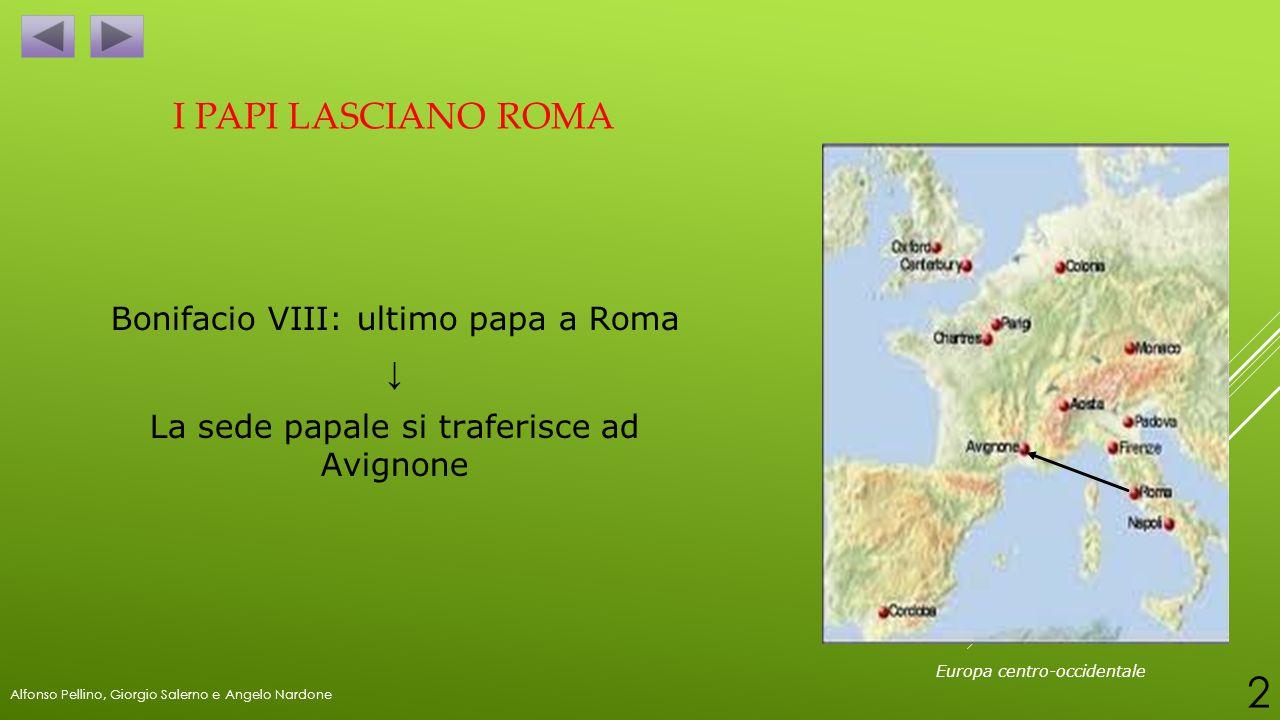I PAPI LASCIANO ROMA Bonifacio VIII: ultimo papa a Roma ↓ La sede papale si traferisce ad Avignone Europa centro-occidentale Alfonso Pellino, Giorgio