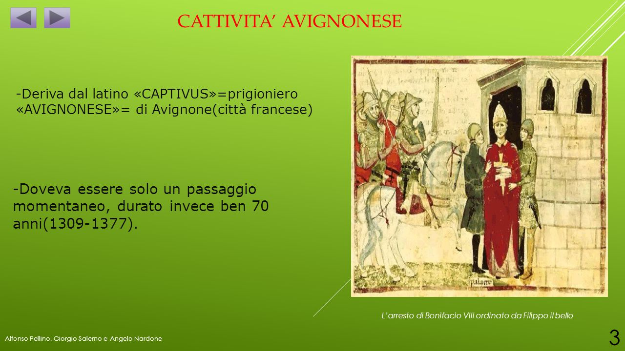 CATTIVITA' AVIGNONESE -Deriva dal latino «CAPTIVUS»=prigioniero «AVIGNONESE»= di Avignone(città francese) L'arresto di Bonifacio VIII ordinato da Fili