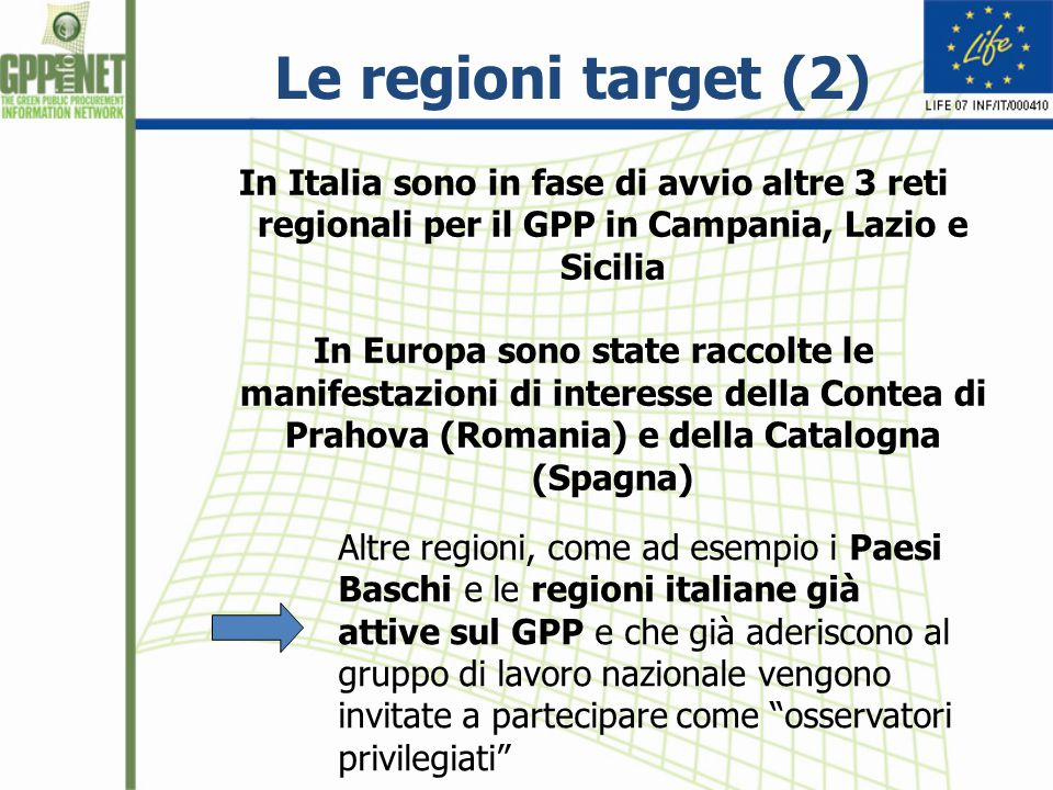 Le regioni target (2) In Italia sono in fase di avvio altre 3 reti regionali per il GPP in Campania, Lazio e Sicilia In Europa sono state raccolte le manifestazioni di interesse della Contea di Prahova (Romania) e della Catalogna (Spagna) Altre regioni, come ad esempio i Paesi Baschi e le regioni italiane già attive sul GPP e che già aderiscono al gruppo di lavoro nazionale vengono invitate a partecipare come osservatori privilegiati