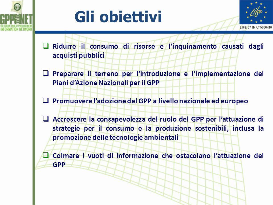  Ridurre il consumo di risorse e l'inquinamento causati dagli acquisti pubblici  Preparare il terreno per l'introduzione e l'implementazione dei Piani d'Azione Nazionali per il GPP  Promuovere l'adozione del GPP a livello nazionale ed europeo  Accrescere la consapevolezza del ruolo del GPP per l'attuazione di strategie per il consumo e la produzione sostenibili, inclusa la promozione delle tecnologie ambientali  Colmare i vuoti di informazione che ostacolano l'attuazione del GPP Gli obiettivi