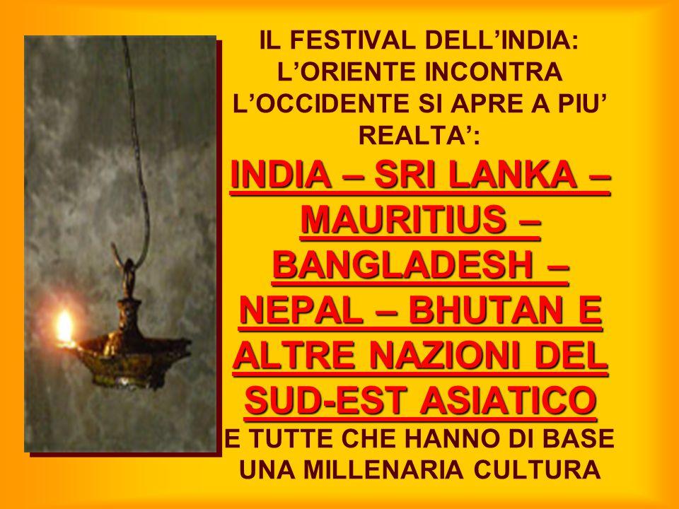 INDIA – SRI LANKA – MAURITIUS – BANGLADESH – NEPAL – BHUTAN E ALTRE NAZIONI DEL SUD-EST ASIATICO IL FESTIVAL DELL'INDIA: L'ORIENTE INCONTRA L'OCCIDENT