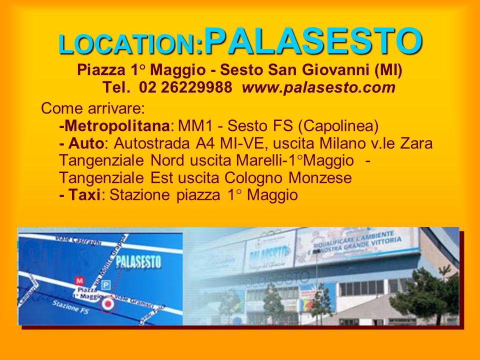 LOCATION: PALASESTO Piazza 1° Maggio - Sesto San Giovanni (MI) Tel. 02 26229988 www.palasesto.com Come arrivare: -Metropolitana: MM1 - Sesto FS (Capol