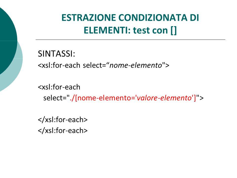 ESTRAZIONE CONDIZIONATA DI ELEMENTI: test con [] SINTASSI: <xsl:for-each select= ./[nome-elemento= valore-elemento ] >