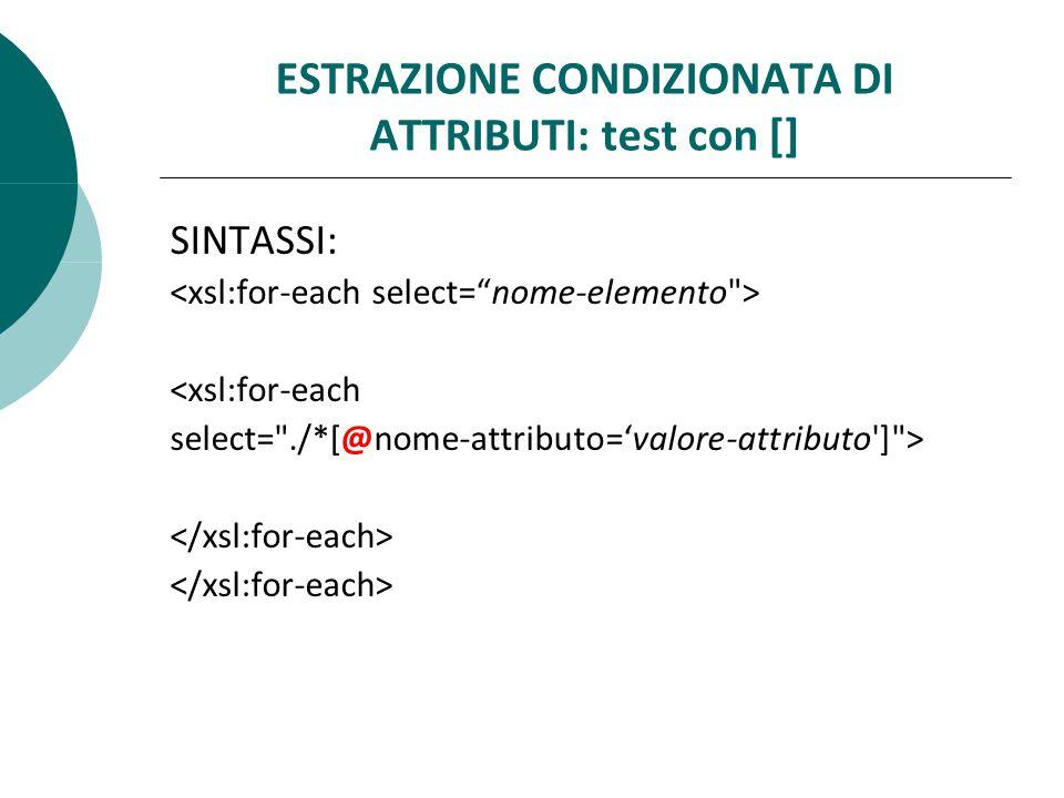ESTRAZIONE CONDIZIONATA DI ATTRIBUTI: test con [] SINTASSI: <xsl:for-each select= ./*[@nome-attributo='valore-attributo ] >