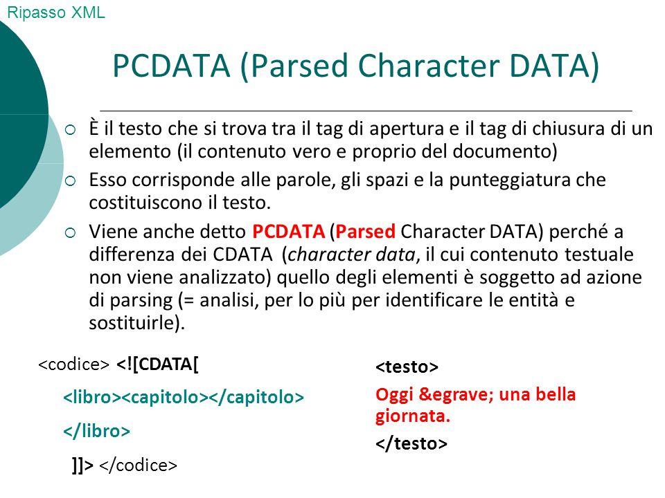 PCDATA (Parsed Character DATA)  È il testo che si trova tra il tag di apertura e il tag di chiusura di un elemento (il contenuto vero e proprio del documento)  Esso corrisponde alle parole, gli spazi e la punteggiatura che costituiscono il testo.