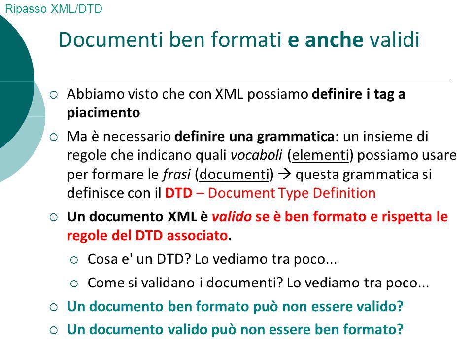  Abbiamo visto che con XML possiamo definire i tag a piacimento  Ma è necessario definire una grammatica: un insieme di regole che indicano quali vocaboli (elementi) possiamo usare per formare le frasi (documenti)  questa grammatica si definisce con il DTD – Document Type Definition  Un documento XML è valido se è ben formato e rispetta le regole del DTD associato.