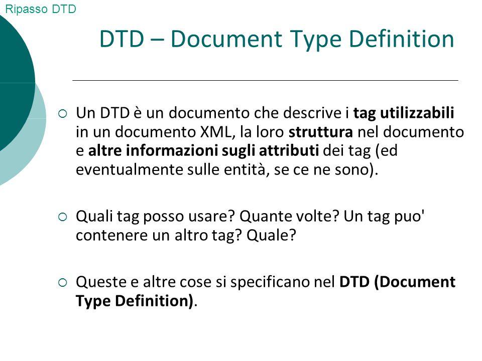 DTD – Document Type Definition  Un DTD è un documento che descrive i tag utilizzabili in un documento XML, la loro struttura nel documento e altre informazioni sugli attributi dei tag (ed eventualmente sulle entità, se ce ne sono).