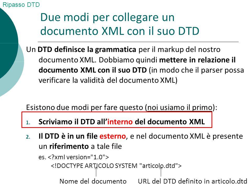 Due modi per collegare un documento XML con il suo DTD Un DTD definisce la grammatica per il markup del nostro documento XML.