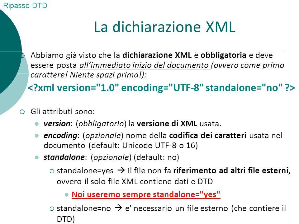 La dichiarazione XML  Abbiamo già visto che la dichiarazione XML è obbligatoria e deve essere posta all'immediato inizio del documento (ovvero come primo carattere.
