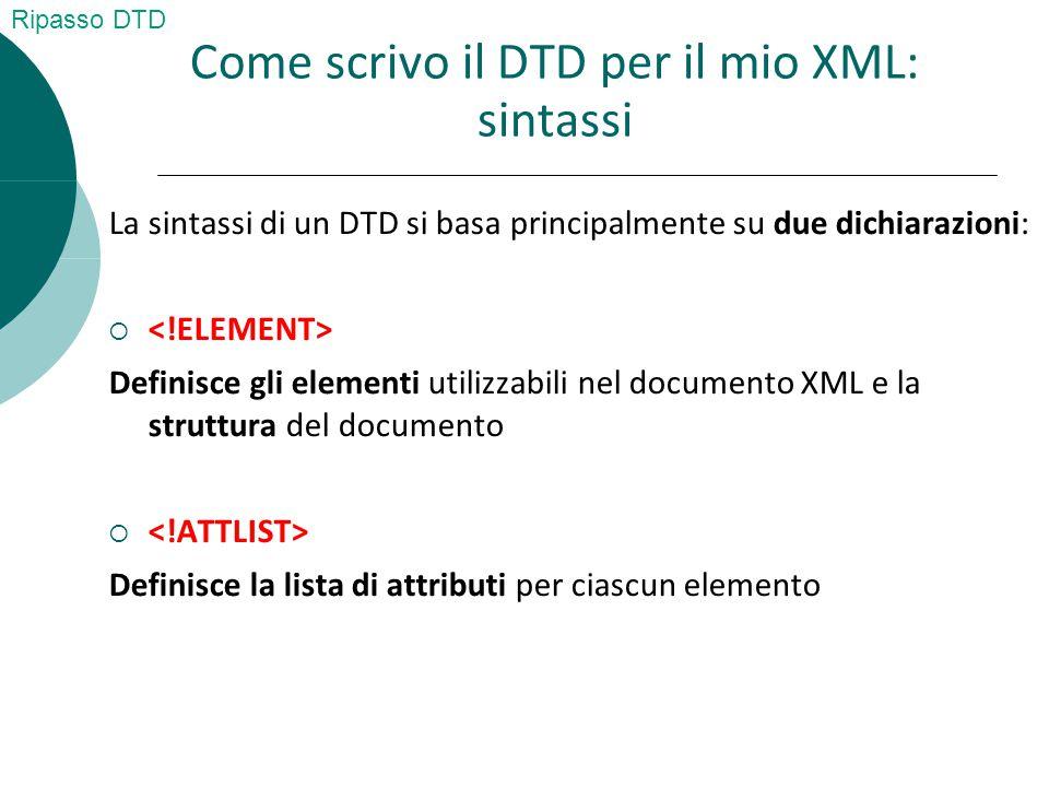 Come scrivo il DTD per il mio XML: sintassi La sintassi di un DTD si basa principalmente su due dichiarazioni:  Definisce gli elementi utilizzabili nel documento XML e la struttura del documento  Definisce la lista di attributi per ciascun elemento Ripasso DTD