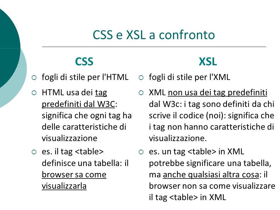 CSS e XSL a confronto  fogli di stile per l HTML  fogli di stile per l XML  HTML usa dei tag predefiniti dal W3C: significa che ogni tag ha delle caratteristiche di visualizzazione  es.
