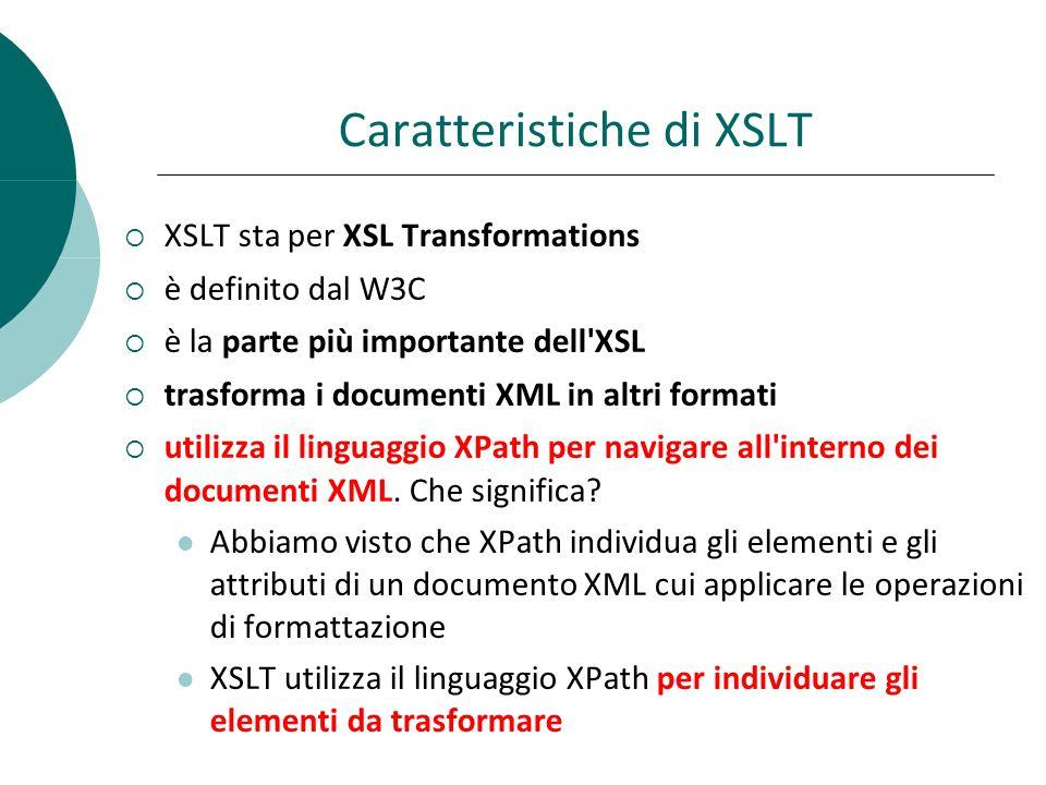 Caratteristiche di XSLT  XSLT sta per XSL Transformations  è definito dal W3C  è la parte più importante dell XSL  trasforma i documenti XML in altri formati  utilizza il linguaggio XPath per navigare all interno dei documenti XML.