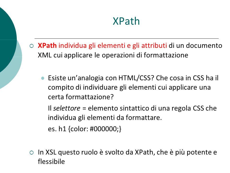 XPath  XPath individua gli elementi e gli attributi di un documento XML cui applicare le operazioni di formattazione Esiste un'analogia con HTML/CSS.