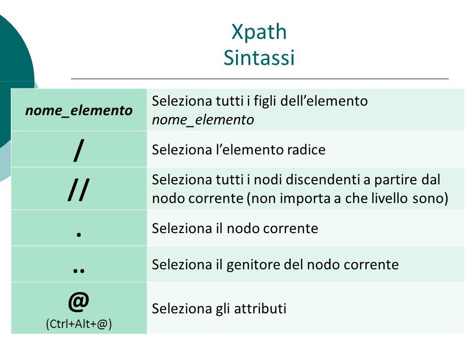 Xpath Sintassi nome_elemento Seleziona tutti i figli dell'elemento nome_elemento / Seleziona l'elemento radice // Seleziona tutti i nodi discendenti a partire dal nodo corrente (non importa a che livello sono).