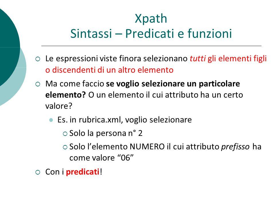 Xpath Sintassi – Predicati e funzioni  Le espressioni viste finora selezionano tutti gli elementi figli o discendenti di un altro elemento  Ma come faccio se voglio selezionare un particolare elemento.