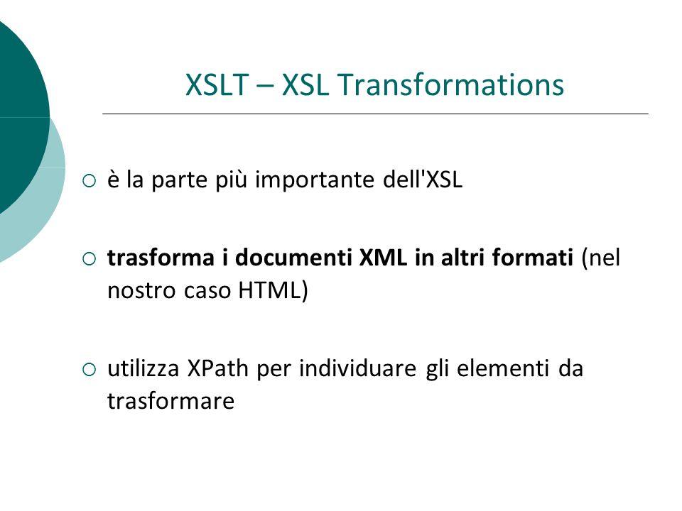 XSLT – XSL Transformations  è la parte più importante dell XSL  trasforma i documenti XML in altri formati (nel nostro caso HTML)  utilizza XPath per individuare gli elementi da trasformare
