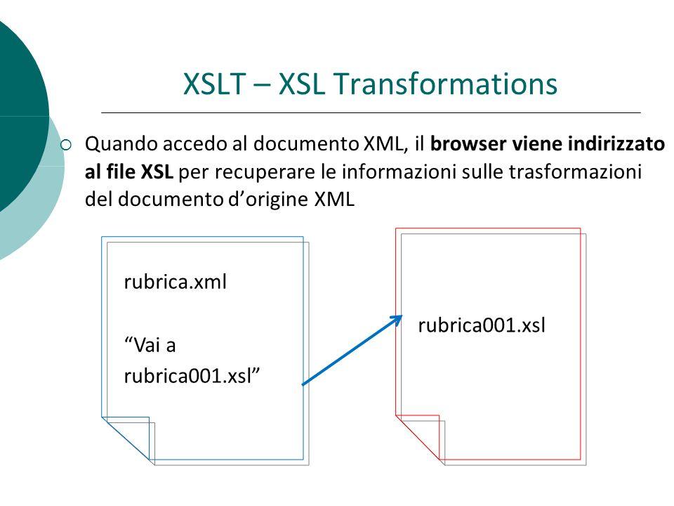  Quando accedo al documento XML, il browser viene indirizzato al file XSL per recuperare le informazioni sulle trasformazioni del documento d'origine XML rubrica001.xsl rubrica.xml Vai a rubrica001.xsl XSLT – XSL Transformations