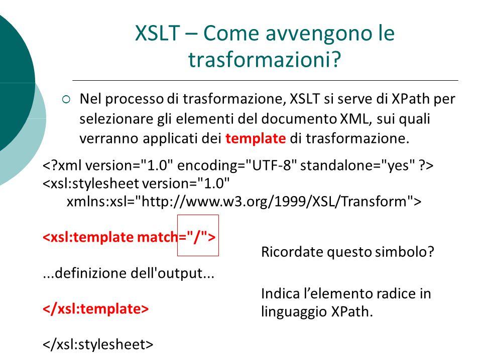  Nel processo di trasformazione, XSLT si serve di XPath per selezionare gli elementi del documento XML, sui quali verranno applicati dei template di trasformazione.