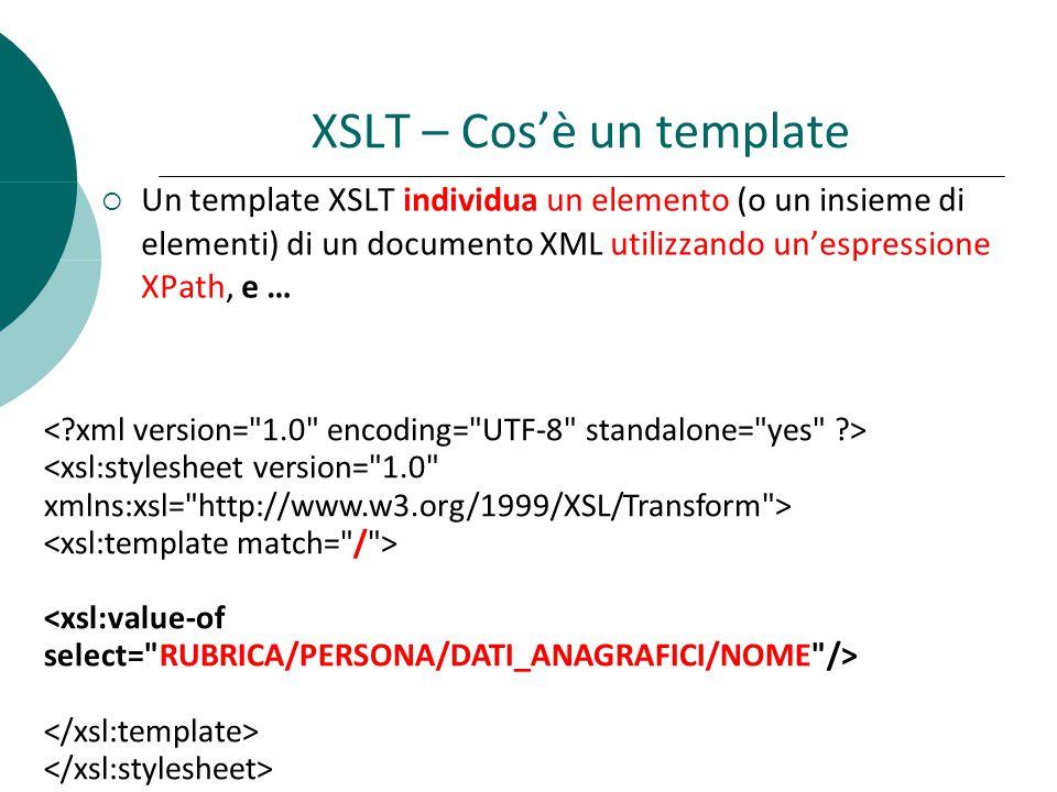  Un template XSLT individua un elemento (o un insieme di elementi) di un documento XML utilizzando un'espressione XPath, e … XSLT – Cos'è un template