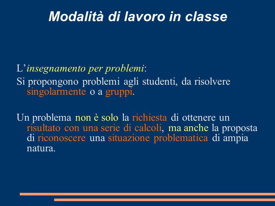 Modalità di lavoro in classe L'insegnamento per problemi: Si propongono problemi agli studenti, da risolvere singolarmente o a gruppi. Un problema non