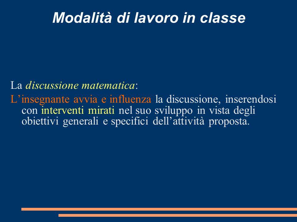 Modalità di lavoro in classe La discussione matematica: L'insegnante avvia e influenza la discussione, inserendosi con interventi mirati nel suo svilu