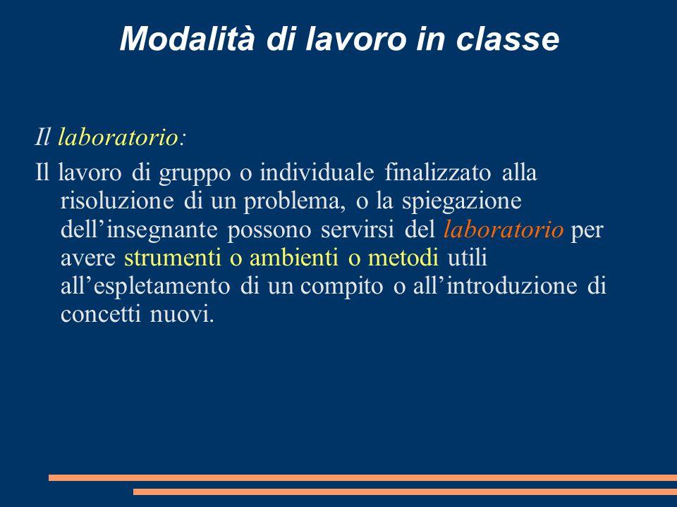 Modalità di lavoro in classe Il laboratorio: Il lavoro di gruppo o individuale finalizzato alla risoluzione di un problema, o la spiegazione dell'inse