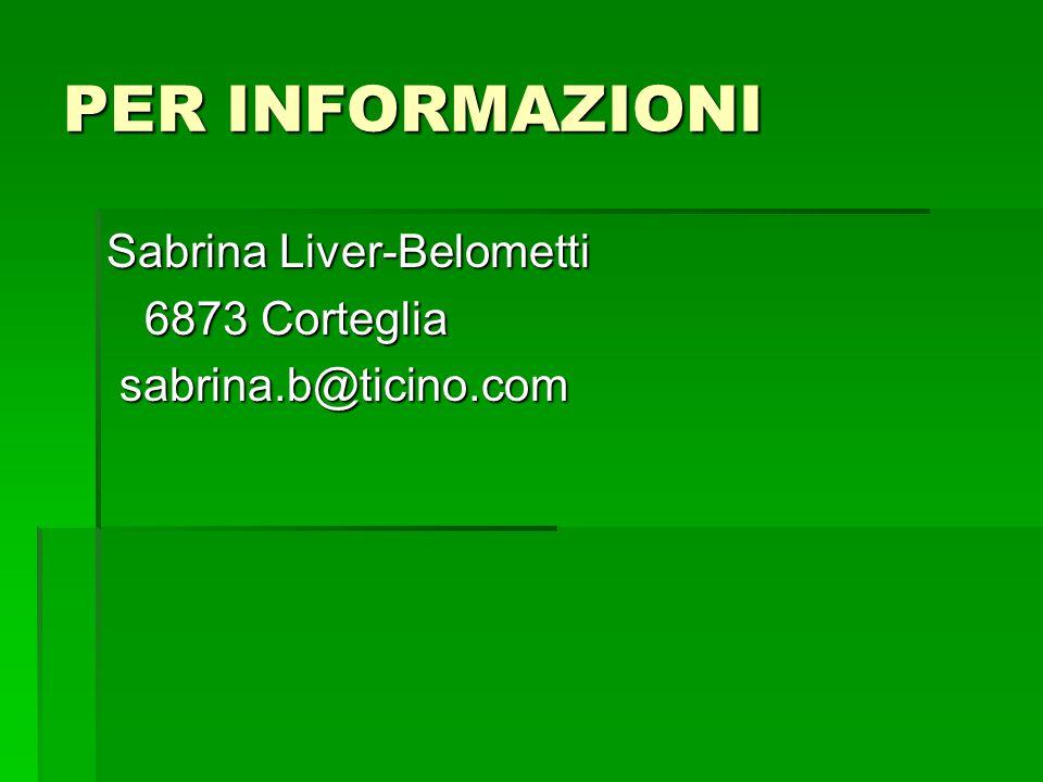 PER INFORMAZIONI Sabrina Liver-Belometti 6873 Corteglia 6873 Corteglia sabrina.b@ticino.com sabrina.b@ticino.com