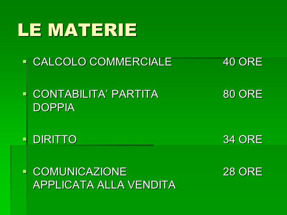 LE MATERIE  CALCOLO COMMERCIALE40 ORE  CONTABILITA' PARTITA80 ORE DOPPIA  DIRITTO34 ORE  COMUNICAZIONE 28 ORE APPLICATA ALLA VENDITA