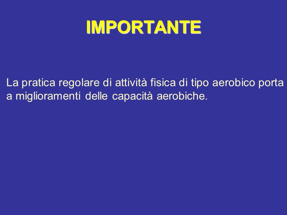 IMPORTANTE La pratica regolare di attività fisica di tipo aerobico porta a miglioramenti delle capacità aerobiche.