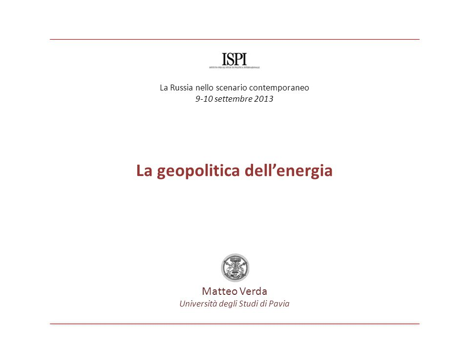 La geopolitica dell'energia Matteo Verda Università degli Studi di Pavia La Russia nello scenario contemporaneo 9-10 settembre 2013