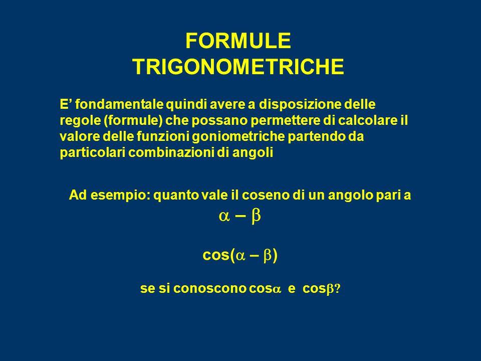 FORMULE TRIGONOMETRICHE E' fondamentale quindi avere a disposizione delle regole (formule) che possano permettere di calcolare il valore delle funzioni goniometriche partendo da particolari combinazioni di angoli Ad esempio: quanto vale il coseno di un angolo pari a  –  cos(  –  ) se si conoscono cos  e cos 
