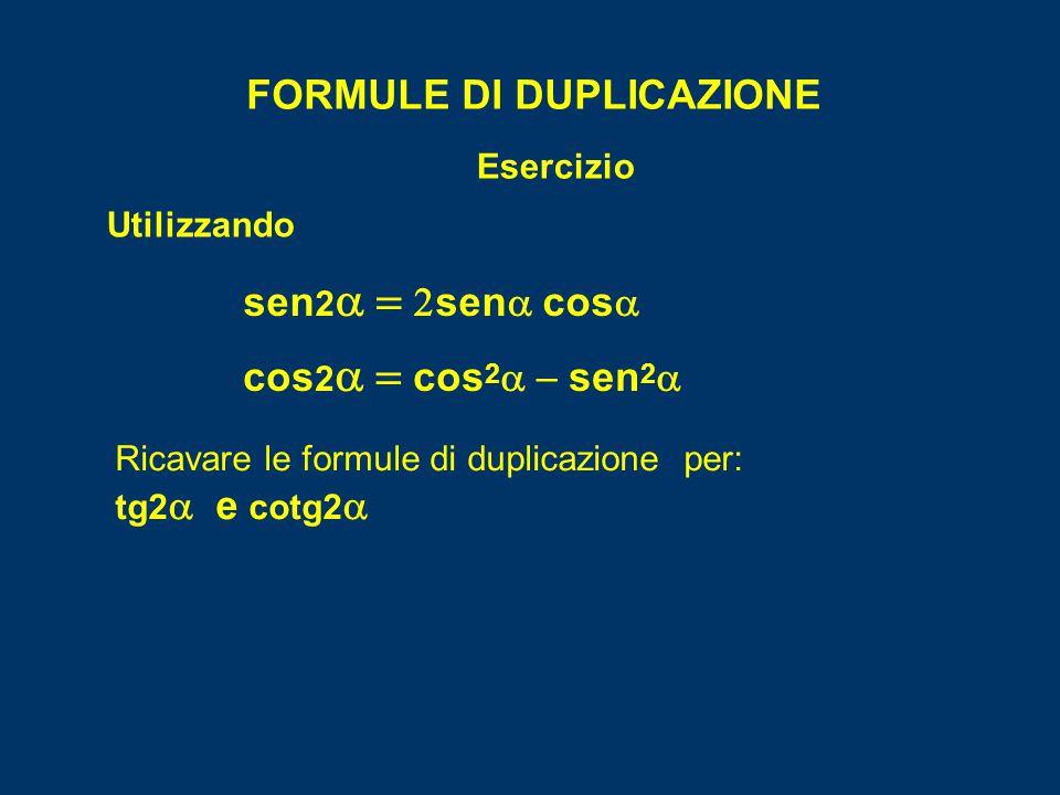 FORMULE DI DUPLICAZIONE cos 2  cos 2  sen 2  Esercizio Utilizzando sen 2   sen   cos  Ricavare le formule di duplicazione per: tg2  e cotg2 