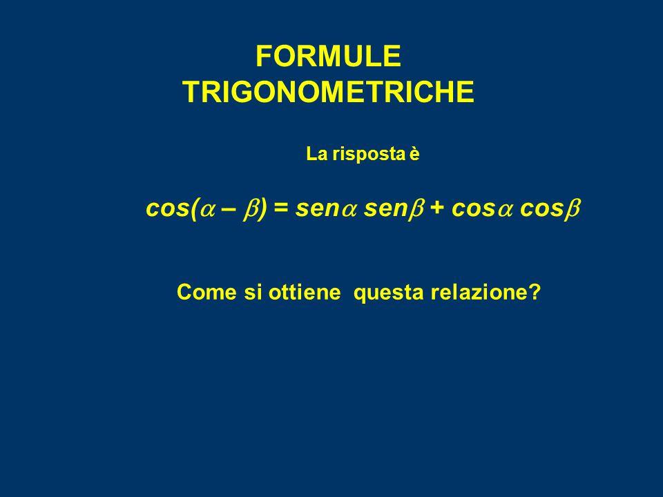 FORMULE TRIGONOMETRICHE La risposta è cos(  –  ) = sen  sen  + cos  cos  Come si ottiene questa relazione?