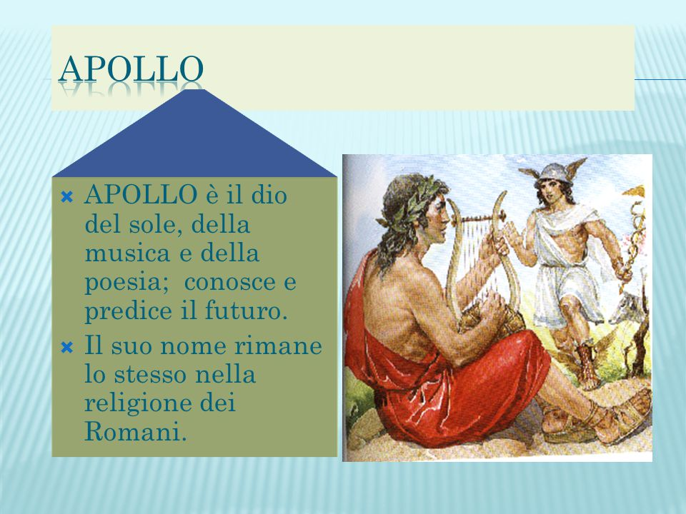  APOLLO è il dio del sole, della musica e della poesia; conosce e predice il futuro.  Il suo nome rimane lo stesso nella religione dei Romani.