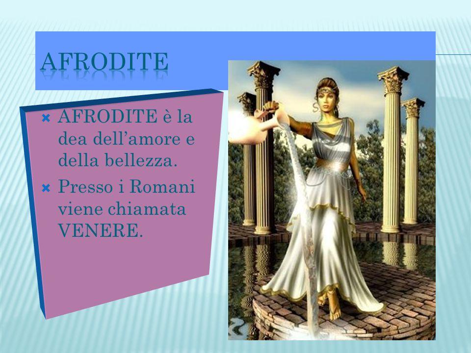  AFRODITE è la dea dell'amore e della bellezza.  Presso i Romani viene chiamata VENERE.