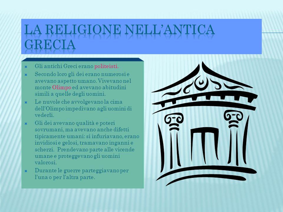  Gli antichi Greci erano politeisti.  Secondo loro gli dei erano numerosi e avevano aspetto umano. Vivevano nel monte Olimpo ed avevano abitudini si