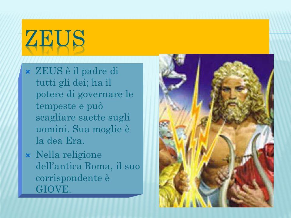  ZEUS è il padre di tutti gli dei; ha il potere di governare le tempeste e può scagliare saette sugli uomini. Sua moglie è la dea Era.  Nella religi