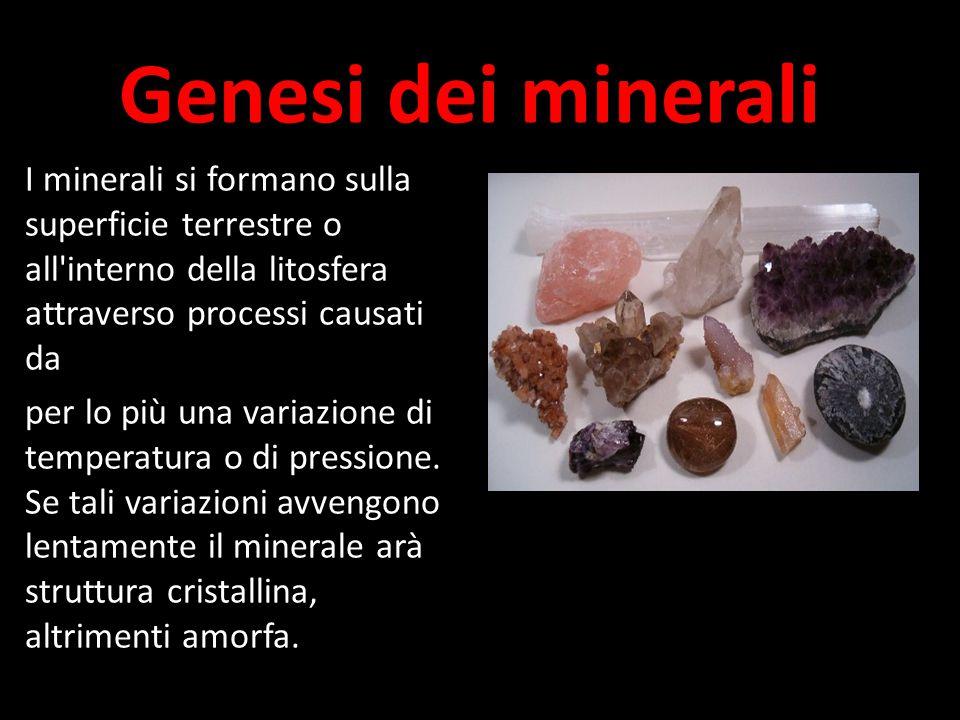 Genesi dei minerali I minerali si formano sulla superficie terrestre o all interno della litosfera attraverso processi causati da per lo più una variazione di temperatura o di pressione.