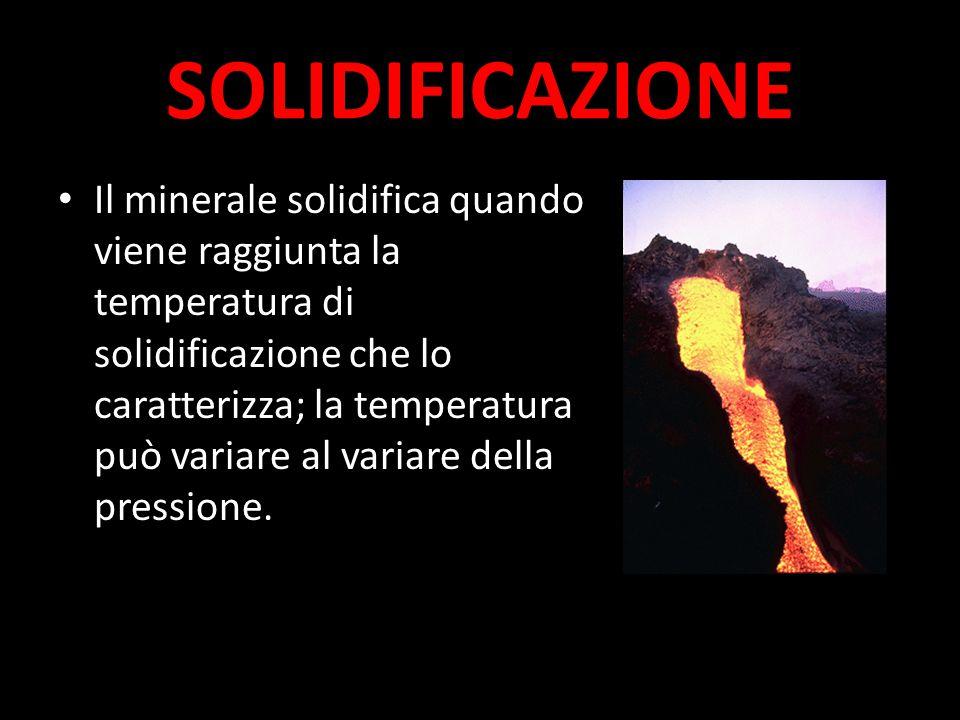 SOLIDIFICAZIONE Il minerale solidifica quando viene raggiunta la temperatura di solidificazione che lo caratterizza; la temperatura può variare al variare della pressione.
